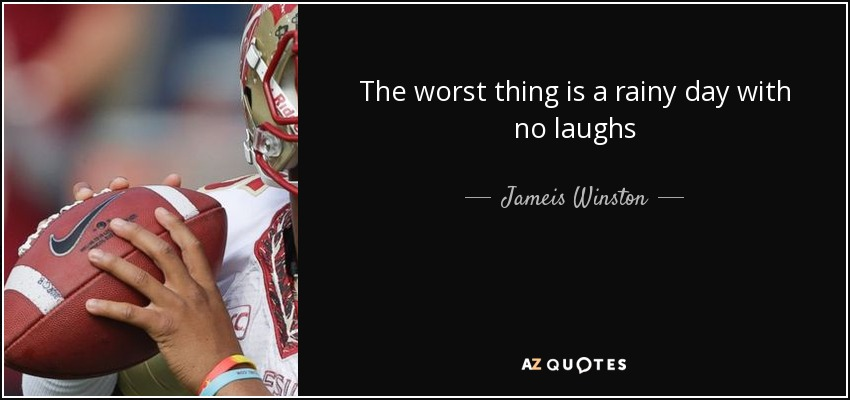 The worst thing is a rainy day with no laughs - Jameis Winston