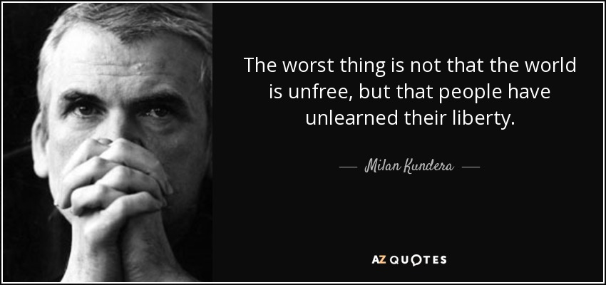 The worst thing is not that the world is unfree, but that people have unlearned their liberty. - Milan Kundera
