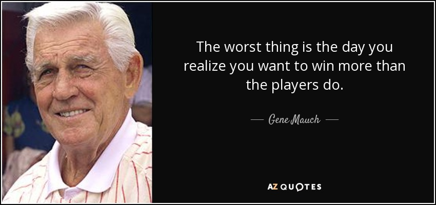 The worst thing is the day you realize you want to win more than the players do. - Gene Mauch