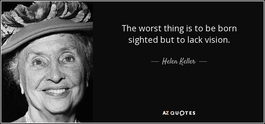 The worst thing is to be born sighted but to lack vision. - Helen Keller