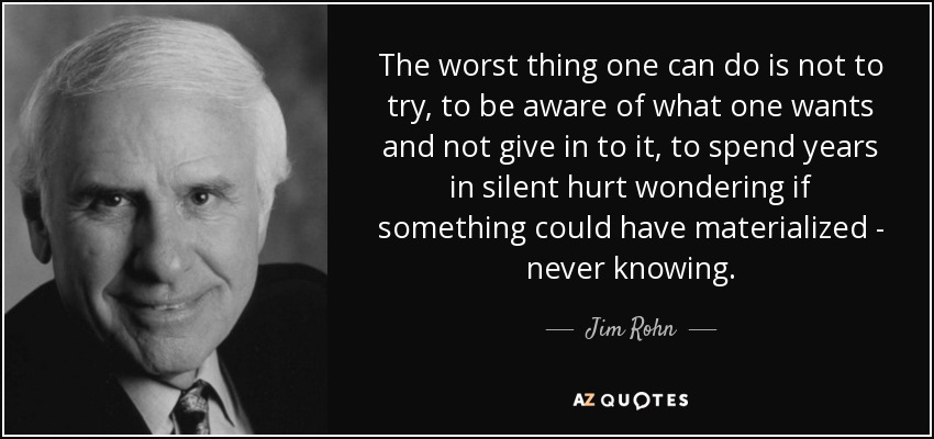 The worst thing one can do is not to try, to be aware of what one wants and not give in to it, to spend years in silent hurt wondering if something could have materialized - never knowing. - Jim Rohn