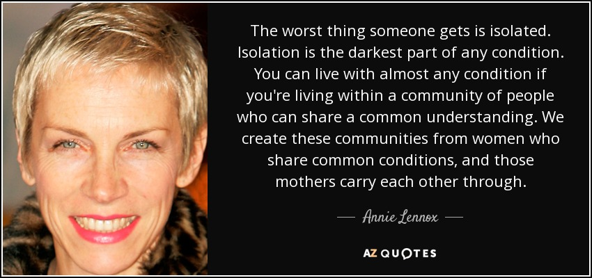 The worst thing someone gets is isolated. Isolation is the darkest part of any condition. You can live with almost any condition if you're living within a community of people who can share a common understanding. We create these communities from women who share common conditions, and those mothers carry each other through. - Annie Lennox