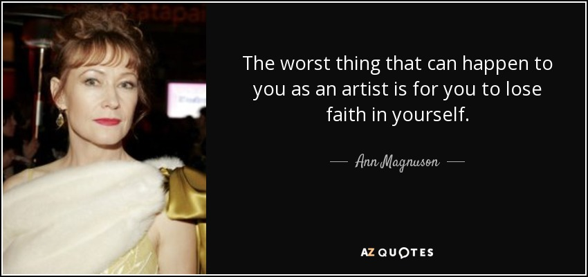 The worst thing that can happen to you as an artist is for you to lose faith in yourself. - Ann Magnuson