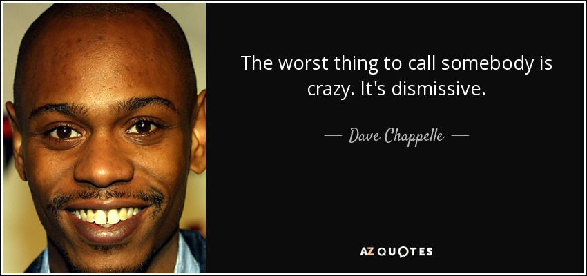 The worst thing to call somebody is crazy. It's dismissive. - Dave Chappelle