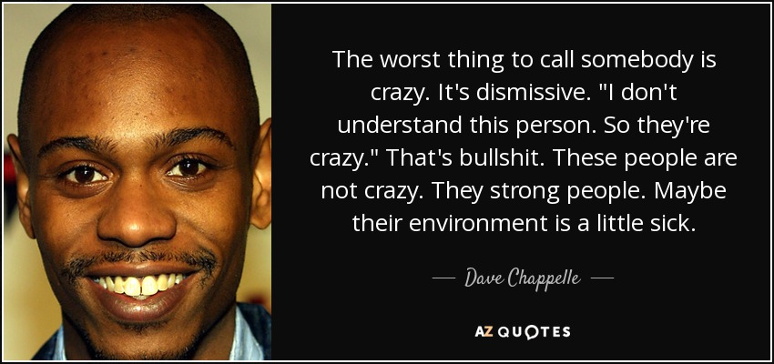 The worst thing to call somebody is crazy. It's dismissive.