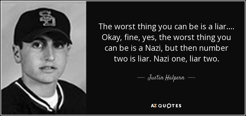 The worst thing you can be is a liar. . . . Okay, fine, yes, the worst thing you can be is a Nazi, but then number two is liar. Nazi one, liar two. - Justin Halpern