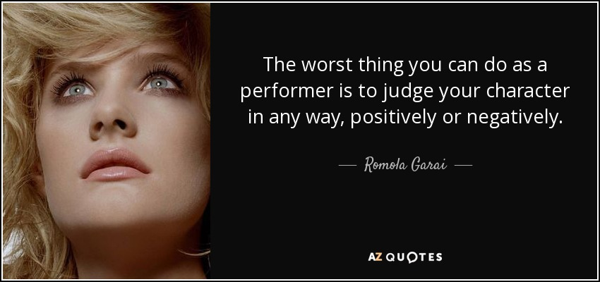 The worst thing you can do as a performer is to judge your character in any way, positively or negatively. - Romola Garai