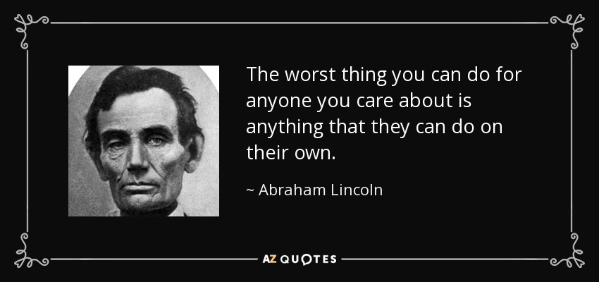 The worst thing you can do for anyone you care about is anything that they can do on their own. - Abraham Lincoln