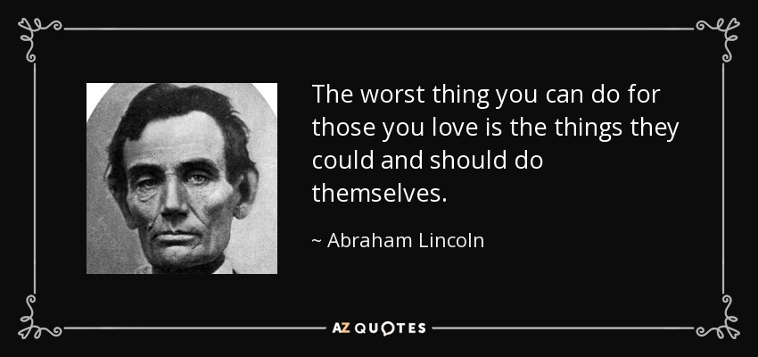 The worst thing you can do for those you love is the things they could and should do themselves. - Abraham Lincoln