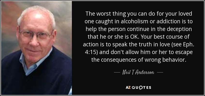 The worst thing you can do for your loved one caught in alcoholism or addiction is to help the person continue in the deception that he or she is OK. Your best course of action is to speak the truth in love (see Eph. 4:15) and don't allow him or her to escape the consequences of wrong behavior. - Neil T Anderson
