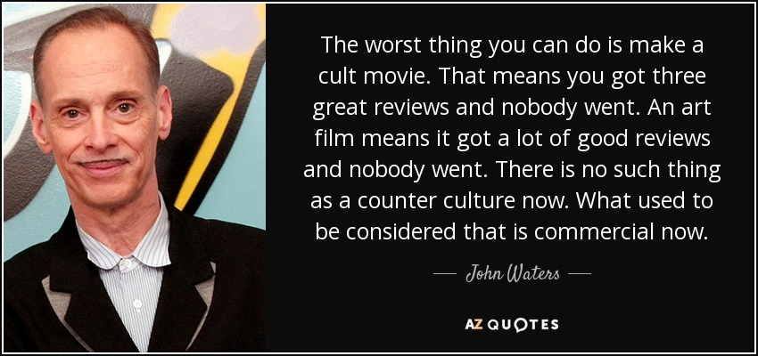 The worst thing you can do is make a cult movie. That means you got three great reviews and nobody went. An art film means it got a lot of good reviews and nobody went. There is no such thing as a counter culture now. What used to be considered that is commercial now. - John Waters