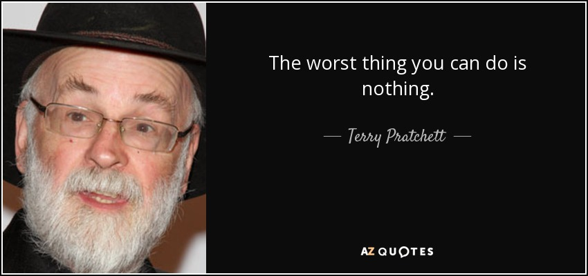 The worst thing you can do is nothing. - Terry Pratchett