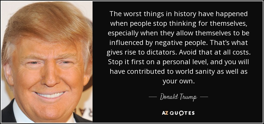 The worst things in history have happened when people stop thinking for themselves, especially when they allow themselves to be influenced by negative people. That's what gives rise to dictators. Avoid that at all costs. Stop it first on a personal level, and you will have contributed to world sanity as well as your own. - Donald Trump