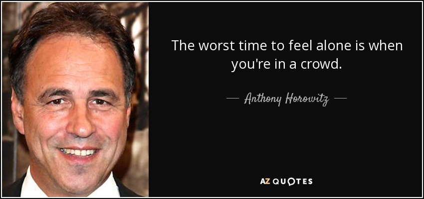 The worst time to feel alone is when you're in a crowd. - Anthony Horowitz