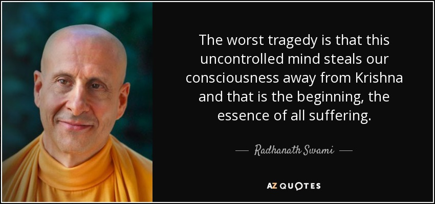 The worst tragedy is that this uncontrolled mind steals our consciousness away from Krishna and that is the beginning, the essence of all suffering. - Radhanath Swami