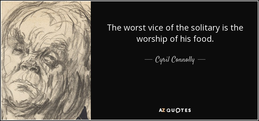 The worst vice of the solitary is the worship of his food. - Cyril Connolly