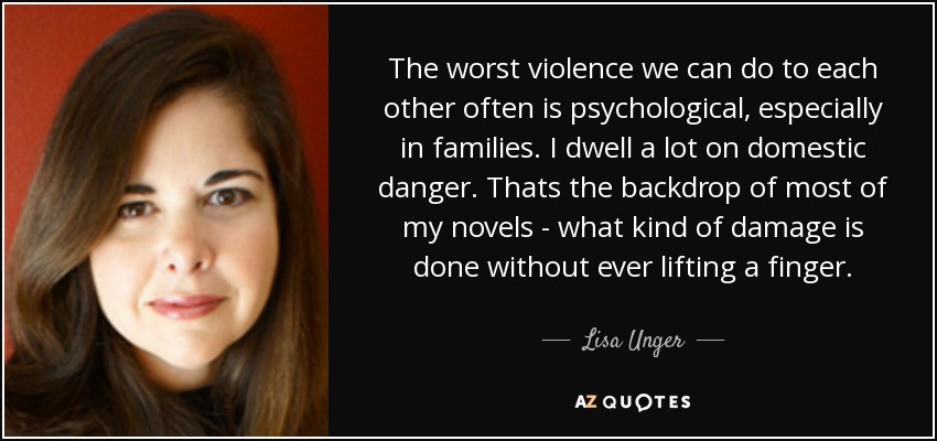 The worst violence we can do to each other often is psychological, especially in families. I dwell a lot on domestic danger. Thats the backdrop of most of my novels - what kind of damage is done without ever lifting a finger. - Lisa Unger