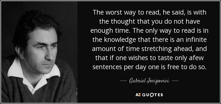 The worst way to read, he said, is with the thought that you do not have enough time. The only way to read is in the knowledge that there is an infinite amount of time stretching ahead, and that if one wishes to taste only afew sentences per day one is free to do so. - Gabriel Josipovici