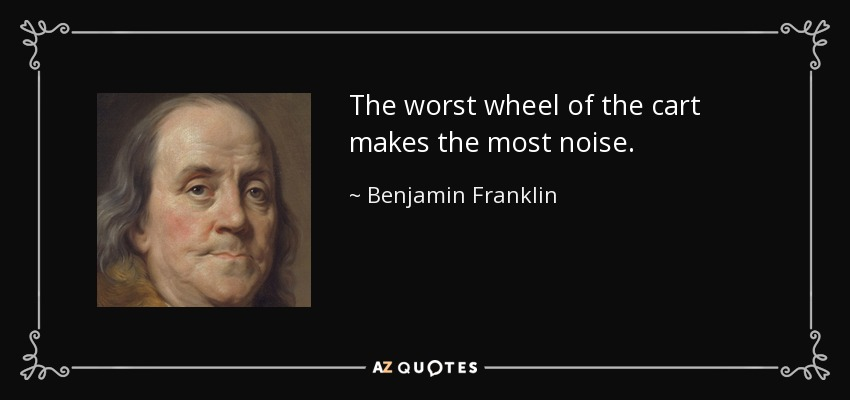 The worst wheel of the cart makes the most noise. - Benjamin Franklin