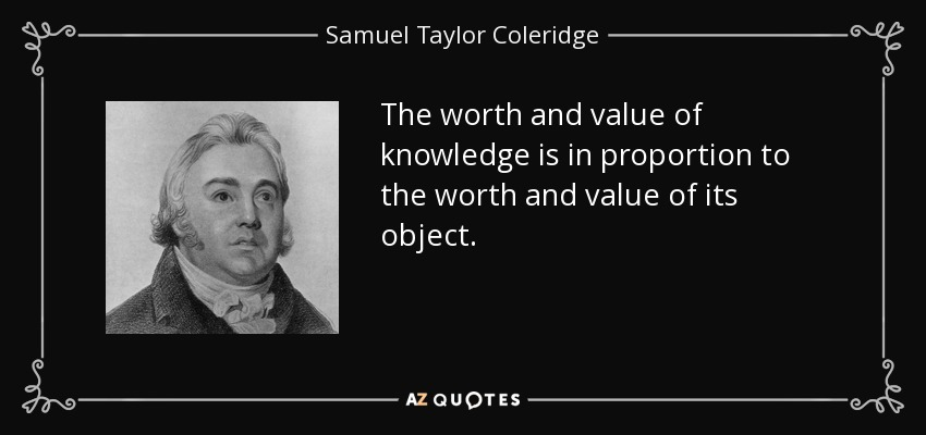 The worth and value of knowledge is in proportion to the worth and value of its object. - Samuel Taylor Coleridge