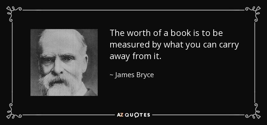 The worth of a book is to be measured by what you can carry away from it. - James Bryce