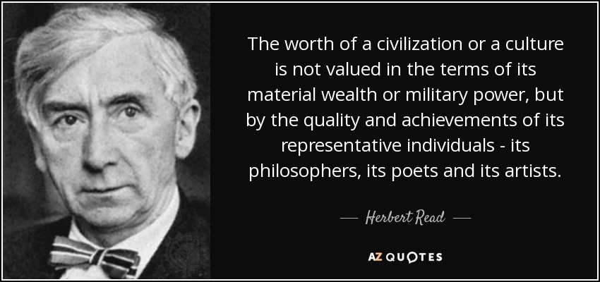 The worth of a civilization or a culture is not valued in the terms of its material wealth or military power, but by the quality and achievements of its representative individuals - its philosophers, its poets and its artists. - Herbert Read