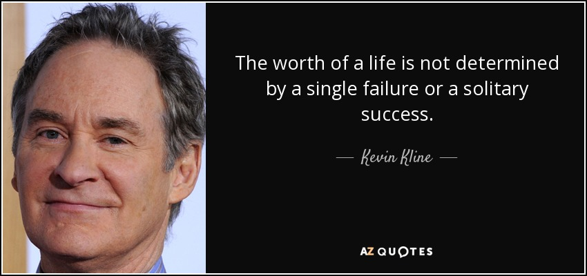 The worth of a life is not determined by a single failure or a solitary success. - Kevin Kline