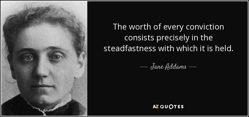 The worth of every conviction consists precisely in the steadfastness with which it is held. - Jane Addams