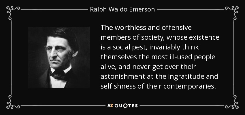 The worthless and offensive members of society, whose existence is a social pest, invariably think themselves the most ill-used people alive, and never get over their astonishment at the ingratitude and selfishness of their contemporaries. - Ralph Waldo Emerson