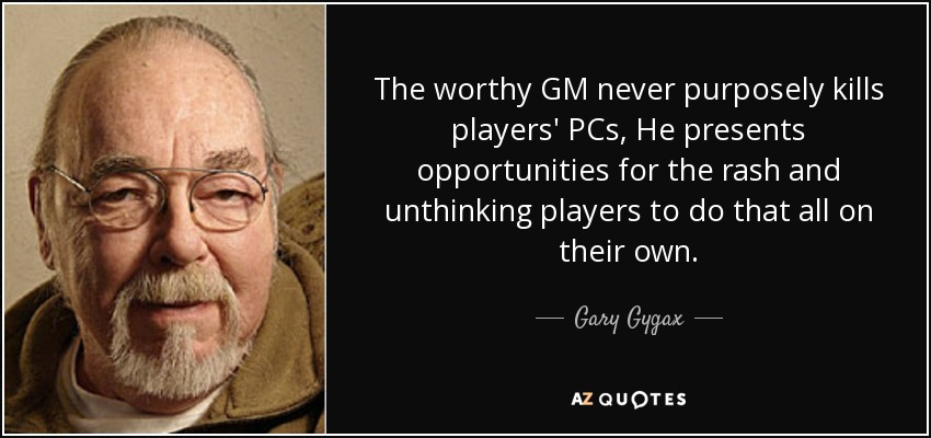 The worthy GM never purposely kills players' PCs, He presents opportunities for the rash and unthinking players to do that all on their own. - Gary Gygax