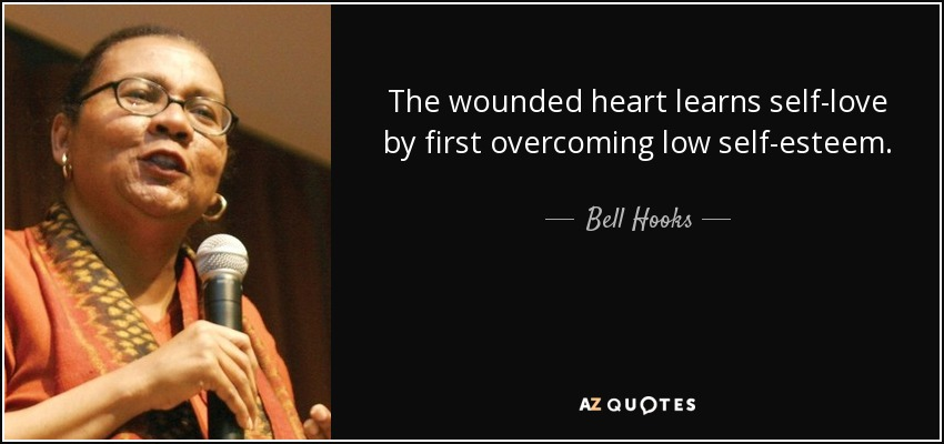 The wounded heart learns self-love by first overcoming low self-esteem. - Bell Hooks