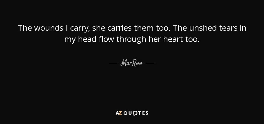 The wounds I carry, she carries them too. The unshed tears in my head flow through her heart too . - Ma-Roo