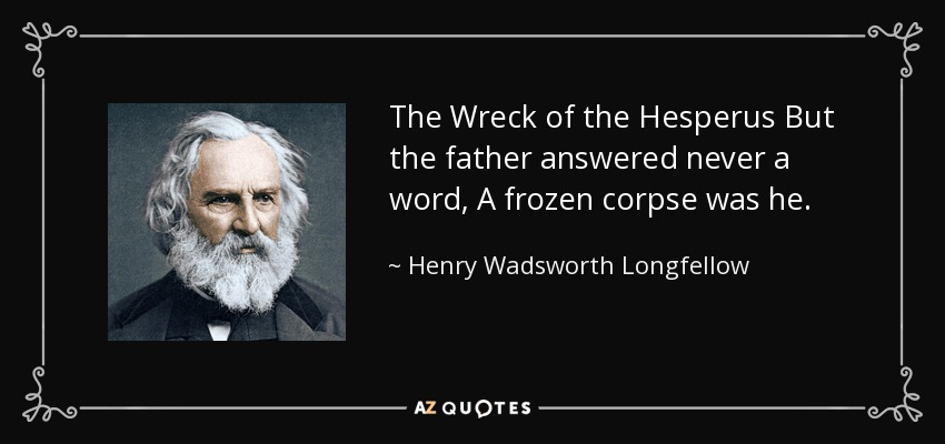 The Wreck of the Hesperus But the father answered never a word, A frozen corpse was he. - Henry Wadsworth Longfellow