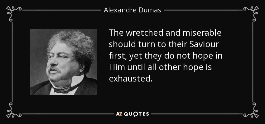 The wretched and miserable should turn to their Saviour first, yet they do not hope in Him until all other hope is exhausted. - Alexandre Dumas