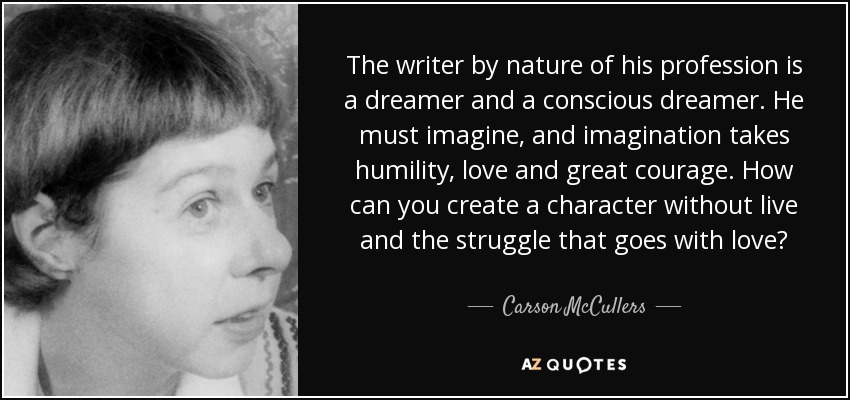 The writer by nature of his profession is a dreamer and a conscious dreamer. He must imagine, and imagination takes humility, love and great courage. How can you create a character without live and the struggle that goes with love? - Carson McCullers