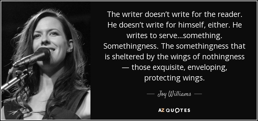 The writer doesn't write for the reader. He doesn't write for himself, either. He writes to serve…something. Somethingness. The somethingness that is sheltered by the wings of nothingness — those exquisite, enveloping, protecting wings. - Joy Williams