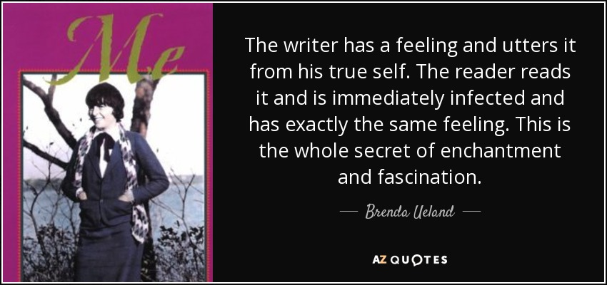 The writer has a feeling and utters it from his true self. The reader reads it and is immediately infected and has exactly the same feeling. This is the whole secret of enchantment and fascination. - Brenda Ueland