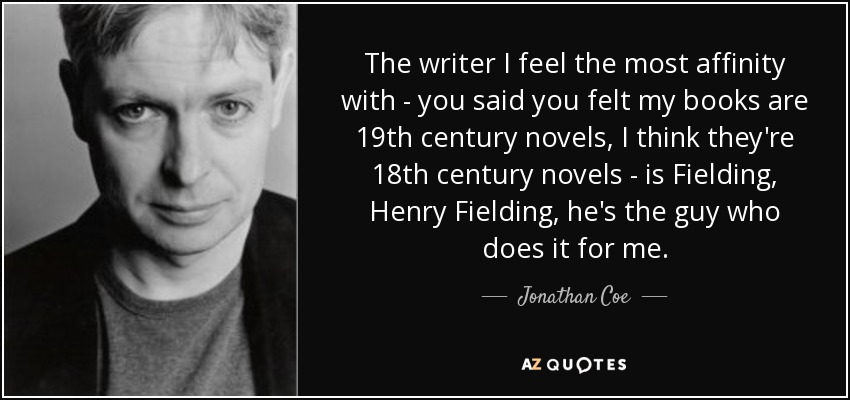 The writer I feel the most affinity with - you said you felt my books are 19th century novels, I think they're 18th century novels - is Fielding, Henry Fielding, he's the guy who does it for me. - Jonathan Coe