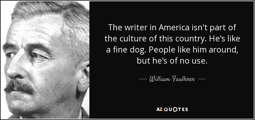The writer in America isn't part of the culture of this country. He's like a fine dog. People like him around, but he's of no use. - William Faulkner