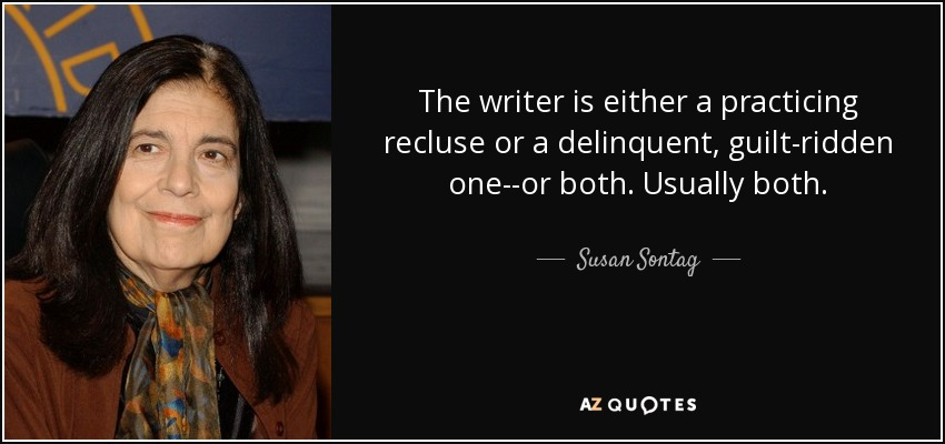 The writer is either a practicing recluse or a delinquent, guilt-ridden one--or both. Usually both. - Susan Sontag
