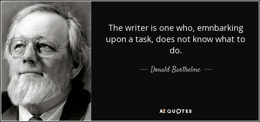 The writer is one who, emnbarking upon a task, does not know what to do. - Donald Barthelme