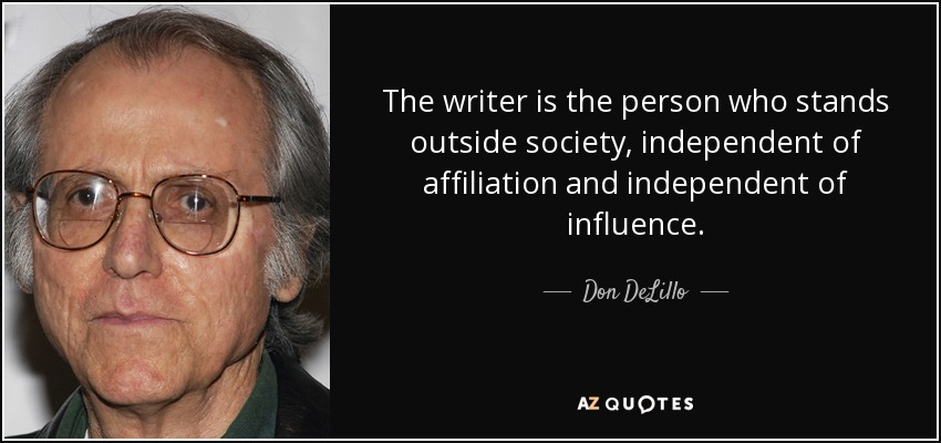 The writer is the person who stands outside society, independent of affiliation and independent of influence. - Don DeLillo