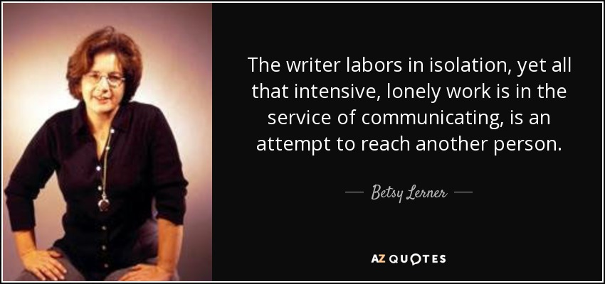 The writer labors in isolation, yet all that intensive, lonely work is in the service of communicating, is an attempt to reach another person. - Betsy Lerner
