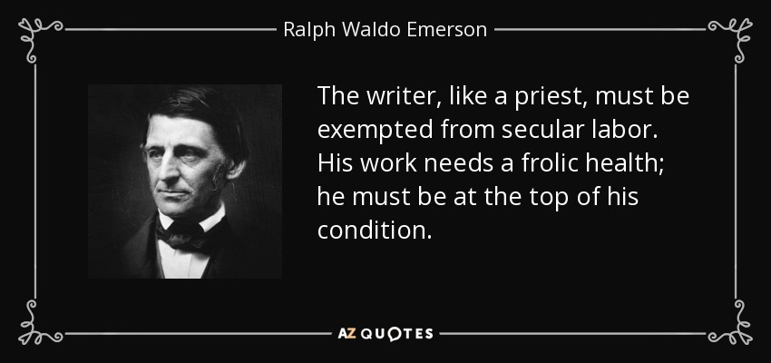 The writer, like a priest, must be exempted from secular labor. His work needs a frolic health; he must be at the top of his condition. - Ralph Waldo Emerson