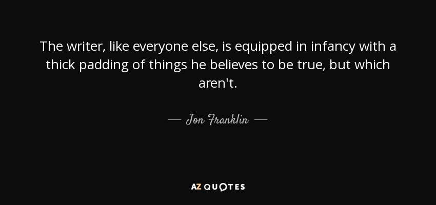 The writer, like everyone else, is equipped in infancy with a thick padding of things he believes to be true, but which aren't. - Jon Franklin
