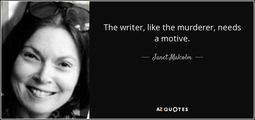 The writer, like the murderer, needs a motive. - Janet Malcolm