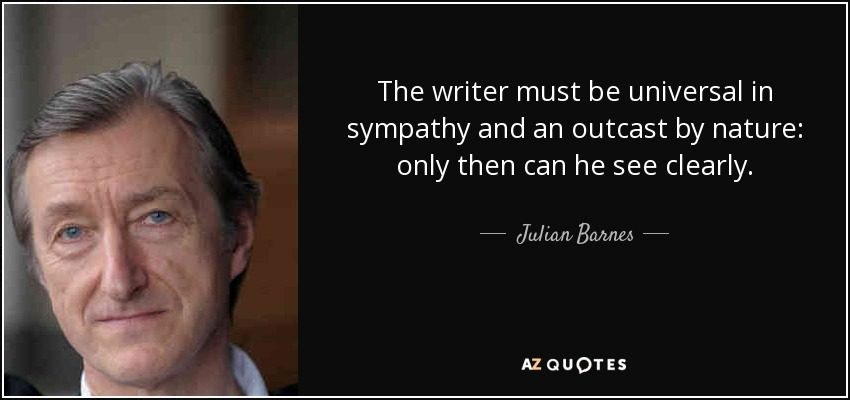 The writer must be universal in sympathy and an outcast by nature: only then can he see clearly. - Julian Barnes