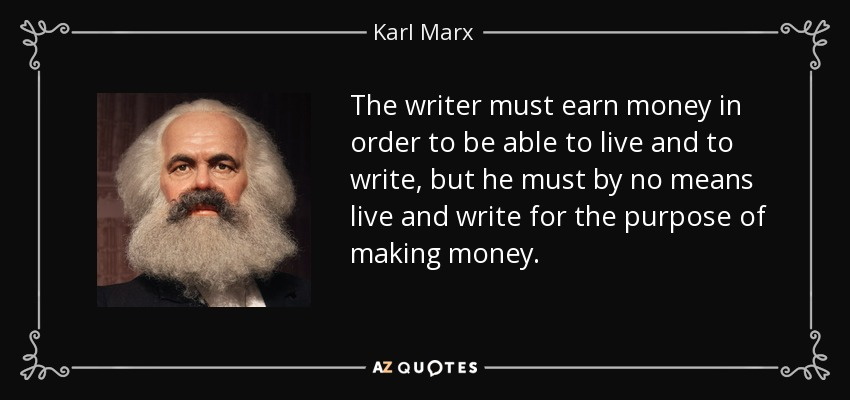 The writer must earn money in order to be able to live and to write, but he must by no means live and write for the purpose of making money. - Karl Marx