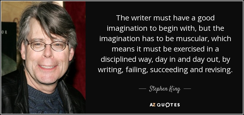 The writer must have a good imagination to begin with, but the imagination has to be muscular, which means it must be exercised in a disciplined way, day in and day out, by writing, failing, succeeding and revising. - Stephen King