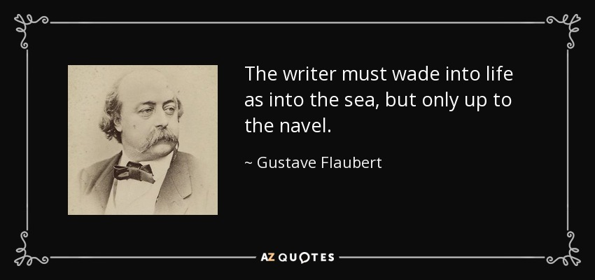 The writer must wade into life as into the sea, but only up to the navel. - Gustave Flaubert
